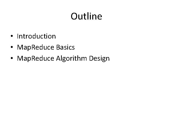 Outline • Introduction • Map. Reduce Basics • Map. Reduce Algorithm Design