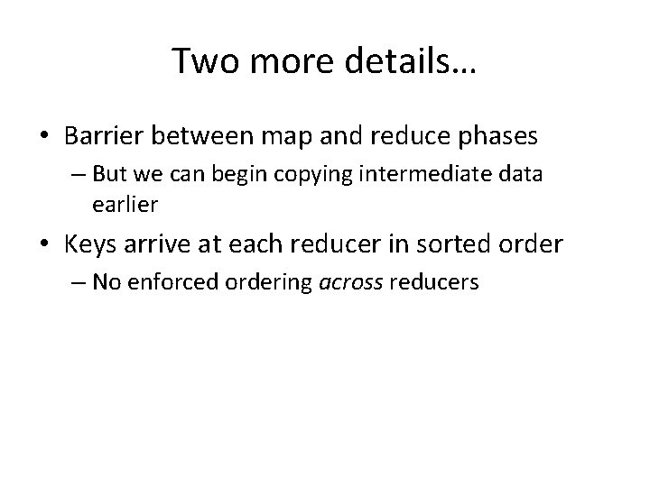 Two more details… • Barrier between map and reduce phases – But we can