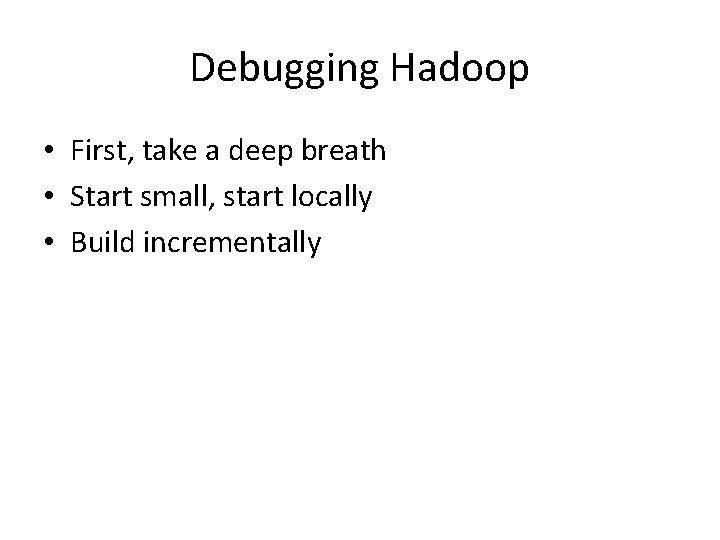 Debugging Hadoop • First, take a deep breath • Start small, start locally •