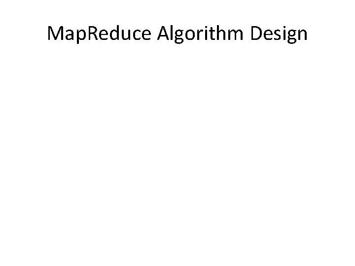 Map. Reduce Algorithm Design