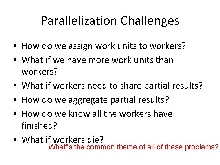 Parallelization Challenges • How do we assign work units to workers? • What if