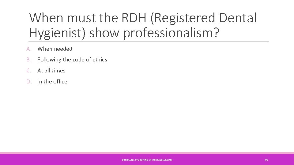 When must the RDH (Registered Dental Hygienist) show professionalism? A. When needed B. Following