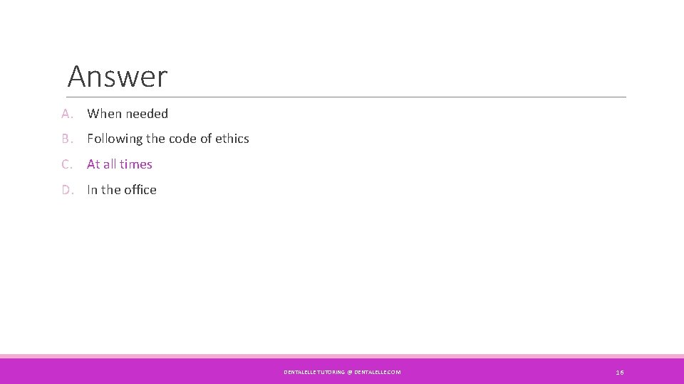 Answer A. When needed B. Following the code of ethics C. At all times