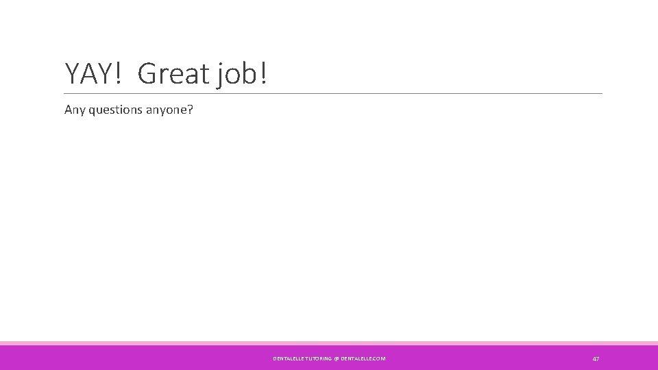 YAY! Great job! Any questions anyone? DENTALELLE TUTORING @ DENTALELLE. COM 47