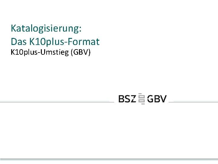 Katalogisierung: Das K 10 plus-Format K 10 plus-Umstieg (GBV)