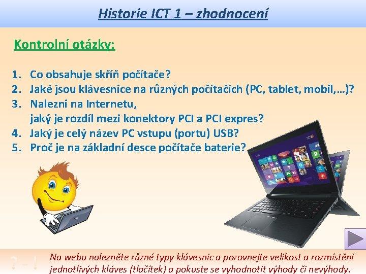 Historie ICT 1 – zhodnocení Kontrolní otázky: 1. Co obsahuje skříň počítače? 2. Jaké