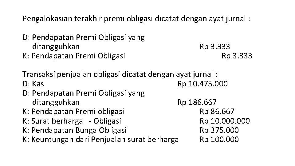 Pengalokasian terakhir premi obligasi dicatat dengan ayat jurnal : D: Pendapatan Premi Obligasi yang
