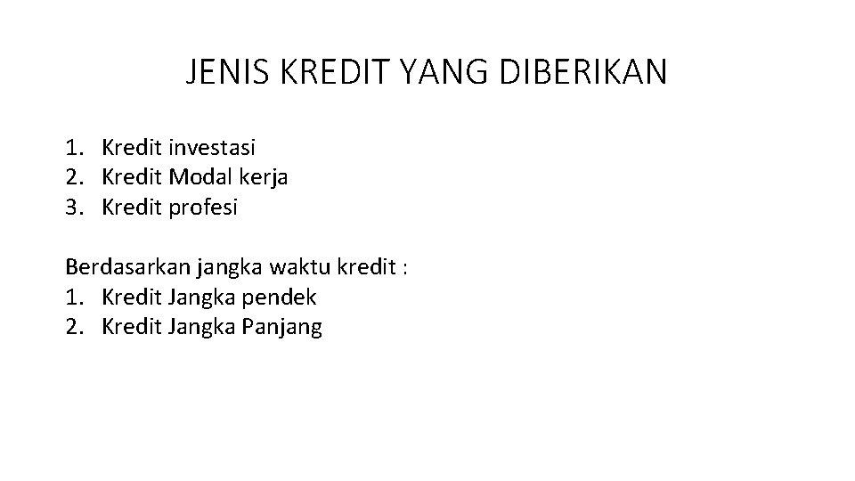 JENIS KREDIT YANG DIBERIKAN 1. Kredit investasi 2. Kredit Modal kerja 3. Kredit profesi
