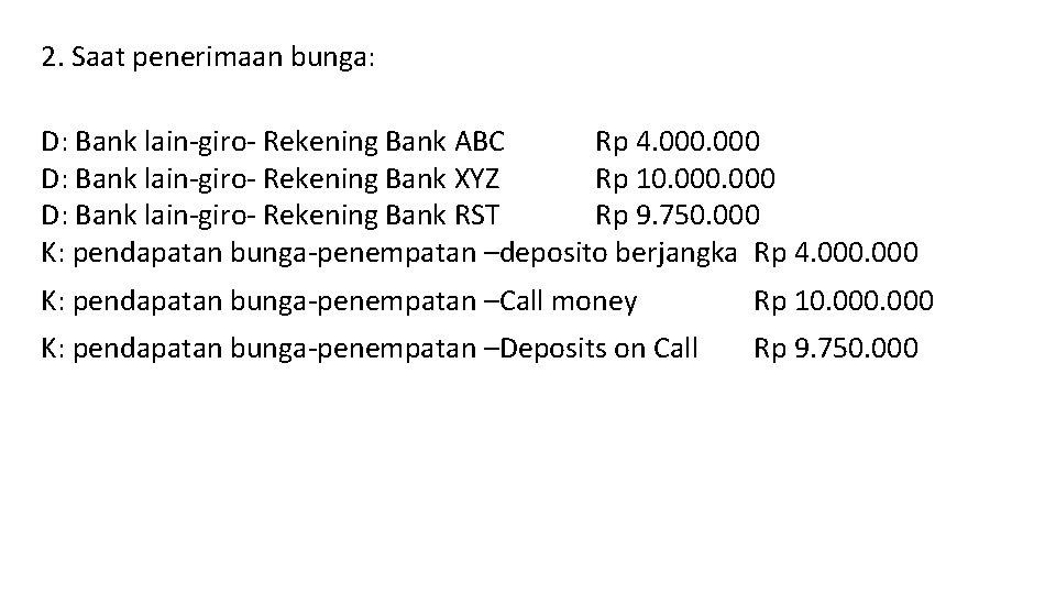 2. Saat penerimaan bunga: D: Bank lain-giro- Rekening Bank ABC Rp 4. 000 D: