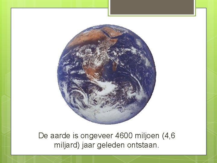 De aarde is ongeveer 4600 miljoen (4, 6 miljard) jaar geleden ontstaan.