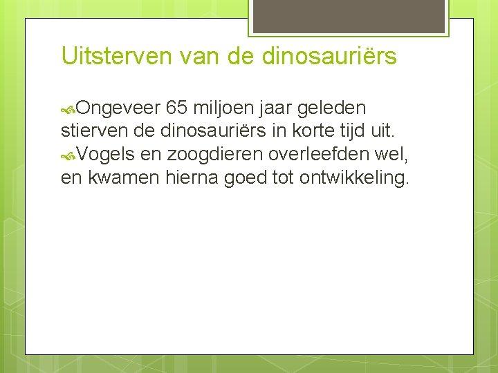 Uitsterven van de dinosauriërs Ongeveer 65 miljoen jaar geleden stierven de dinosauriërs in korte