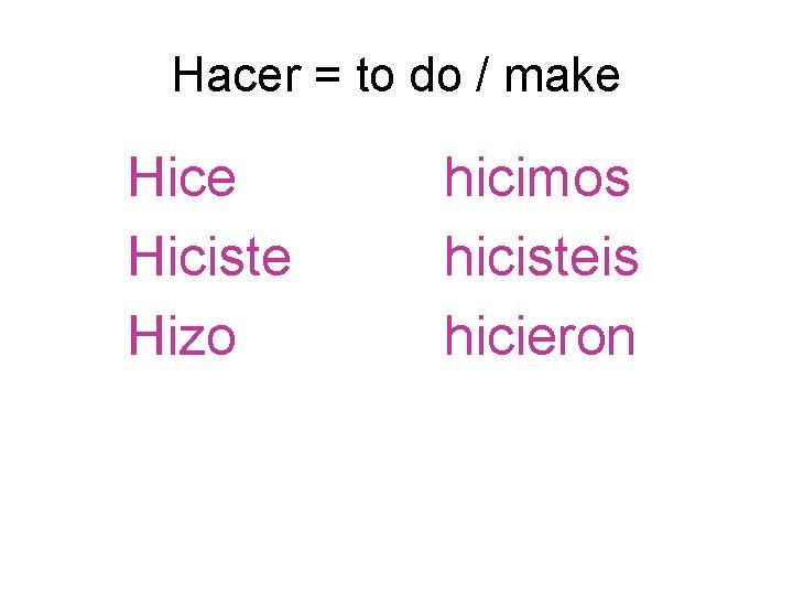 Hacer = to do / make Hiciste Hizo hicimos hicisteis hicieron
