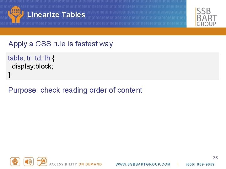 Linearize Tables Apply a CSS rule is fastest way table, tr, td, th {