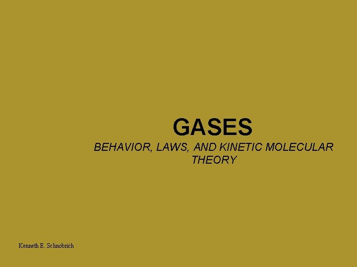 GASES BEHAVIOR, LAWS, AND KINETIC MOLECULAR THEORY Kenneth E. Schnobrich