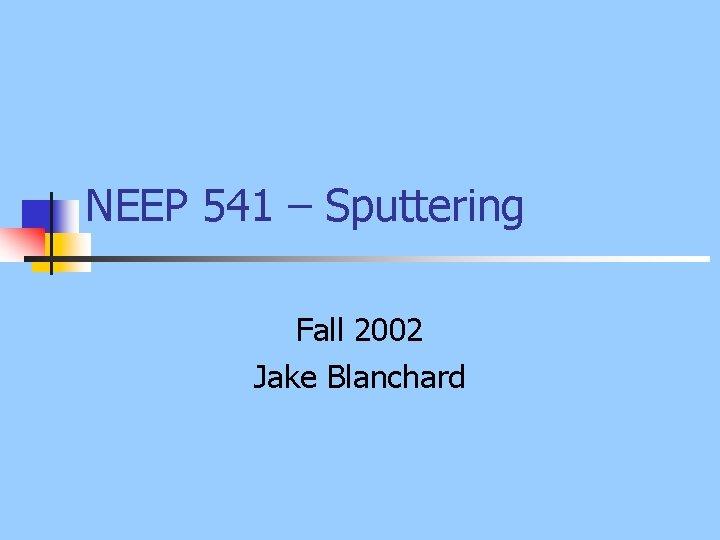 NEEP 541 – Sputtering Fall 2002 Jake Blanchard