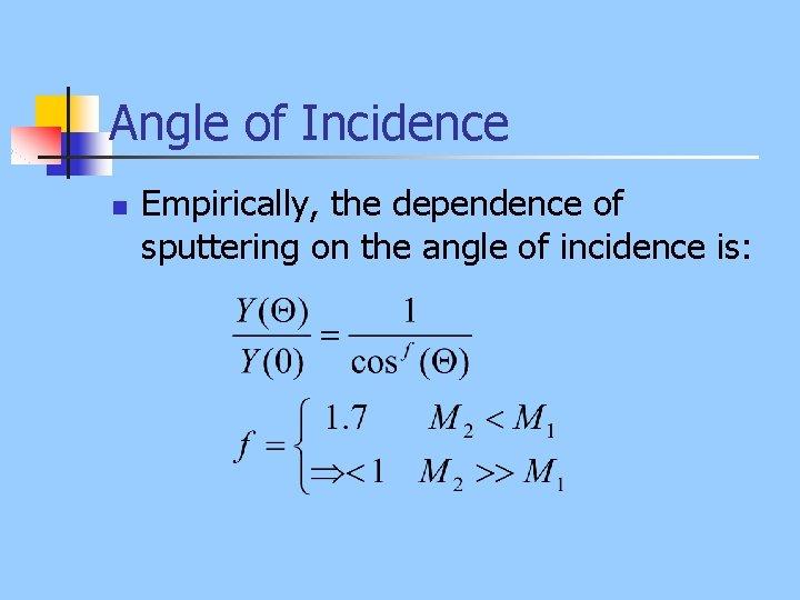 Angle of Incidence n Empirically, the dependence of sputtering on the angle of incidence
