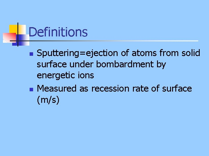 Definitions n n Sputtering=ejection of atoms from solid surface under bombardment by energetic ions