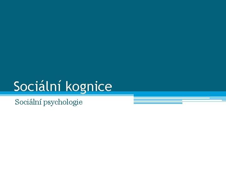 Sociální kognice Sociální psychologie