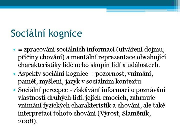 2 Sociální kognice • = zpracování sociálních informací (utváření dojmu, příčiny chování) a mentální