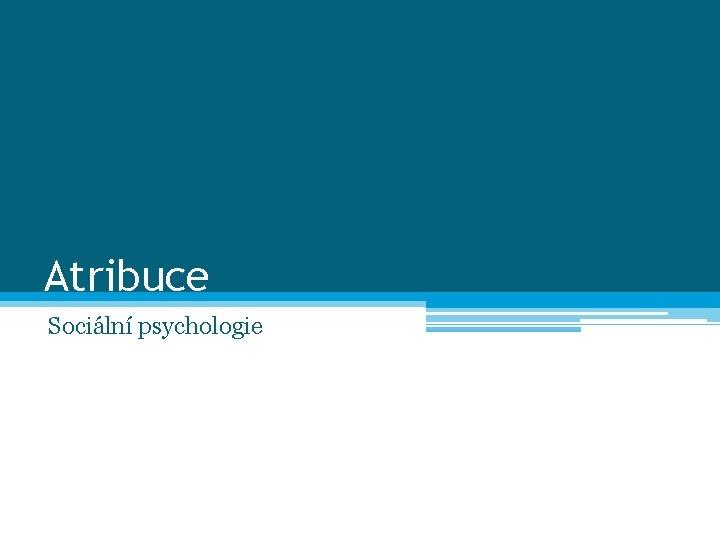 Atribuce Sociální psychologie