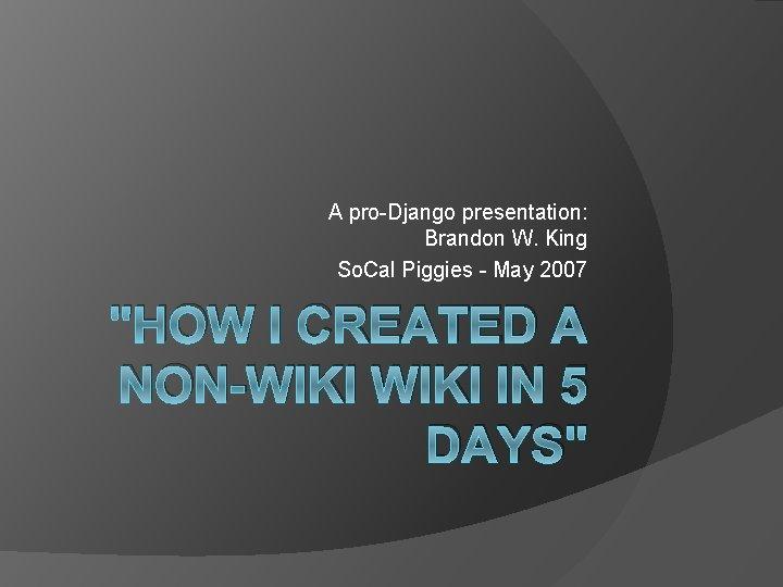 "A pro-Django presentation: Brandon W. King So. Cal Piggies - May 2007 ""HOW I"