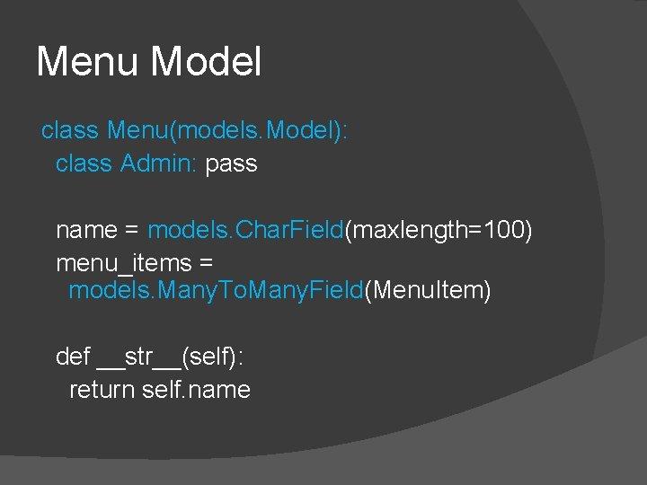Menu Model class Menu(models. Model): class Admin: pass name = models. Char. Field(maxlength=100) menu_items