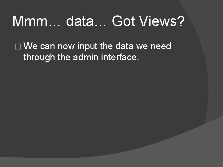Mmm… data… Got Views? � We can now input the data we need through