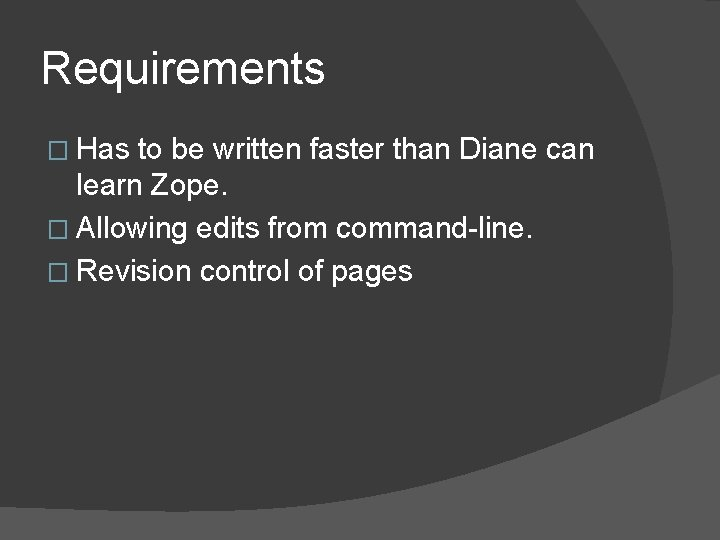 Requirements � Has to be written faster than Diane can learn Zope. � Allowing