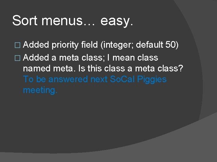Sort menus… easy. � Added priority field (integer; default 50) � Added a meta