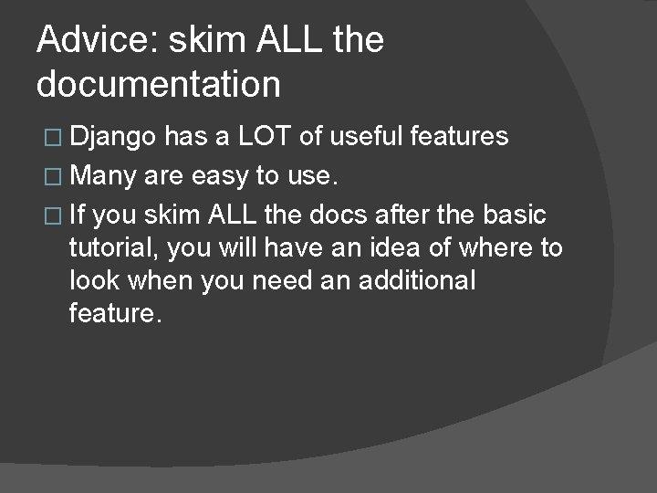 Advice: skim ALL the documentation � Django has a LOT of useful features �