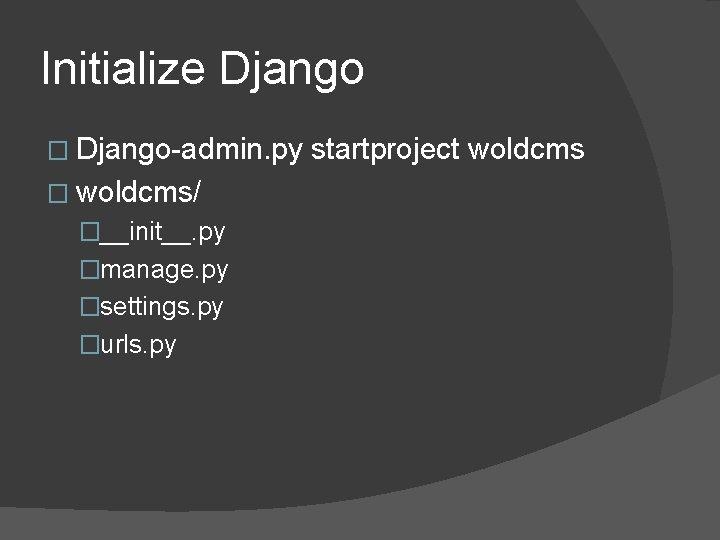 Initialize Django � Django-admin. py � woldcms/ �__init__. py �manage. py �settings. py �urls.