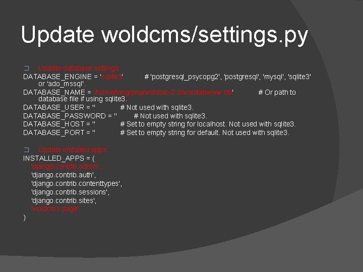 Update woldcms/settings. py Update database settings: DATABASE_ENGINE = 'sqlite 3' # 'postgresql_psycopg 2', 'postgresql',