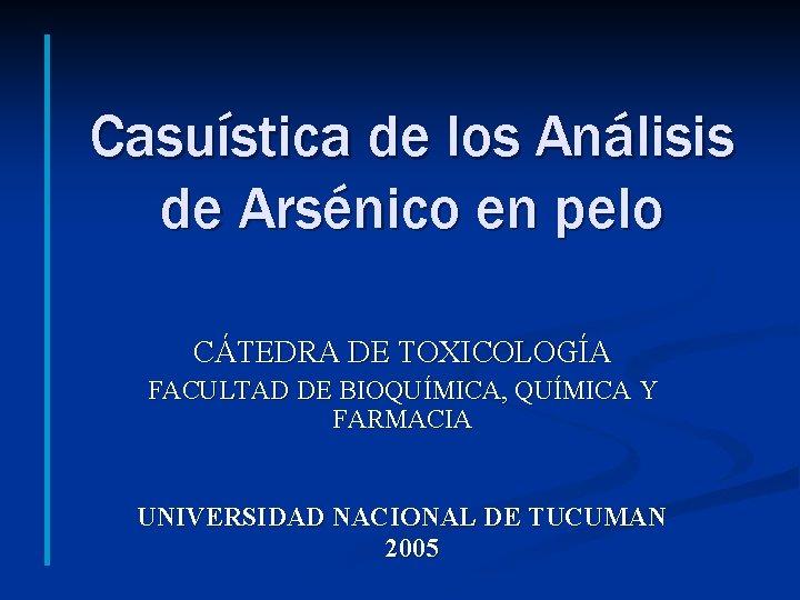 Casuística de los Análisis de Arsénico en pelo CÁTEDRA DE TOXICOLOGÍA FACULTAD DE BIOQUÍMICA,