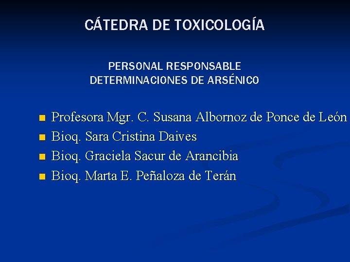 CÁTEDRA DE TOXICOLOGÍA PERSONAL RESPONSABLE DETERMINACIONES DE ARSÉNICO n n Profesora Mgr. C. Susana