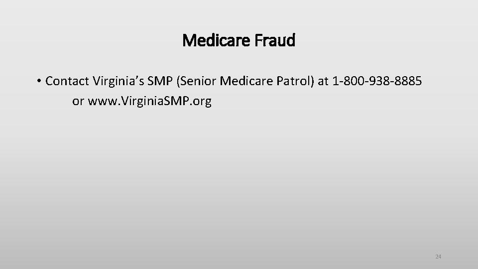 Medicare Fraud • Contact Virginia's SMP (Senior Medicare Patrol) at 1 -800 -938 -8885