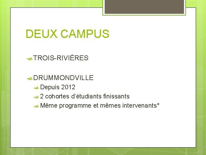 DEUX CAMPUS TROIS-RIVIÈRES DRUMMONDVILLE Depuis 2012 2 cohortes d'étudiants finissants Même programme et mêmes