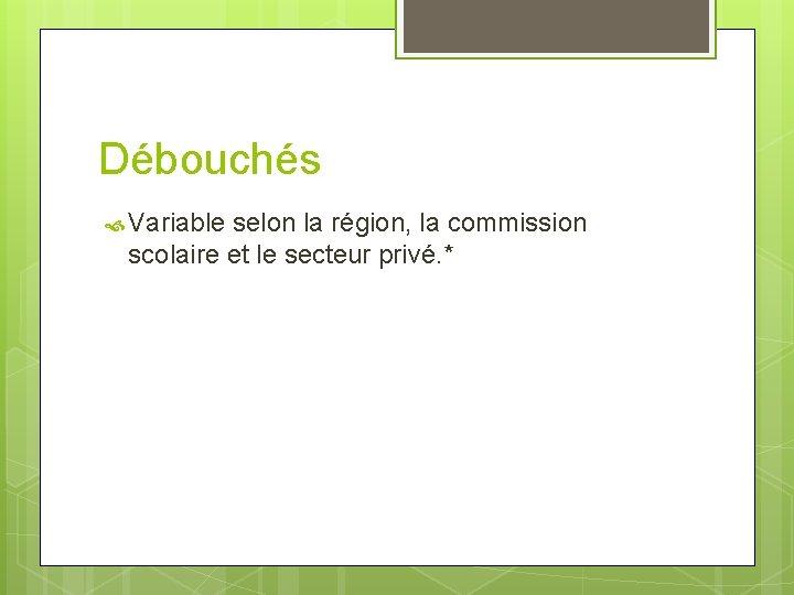 Débouchés Variable selon la région, la commission scolaire et le secteur privé. *