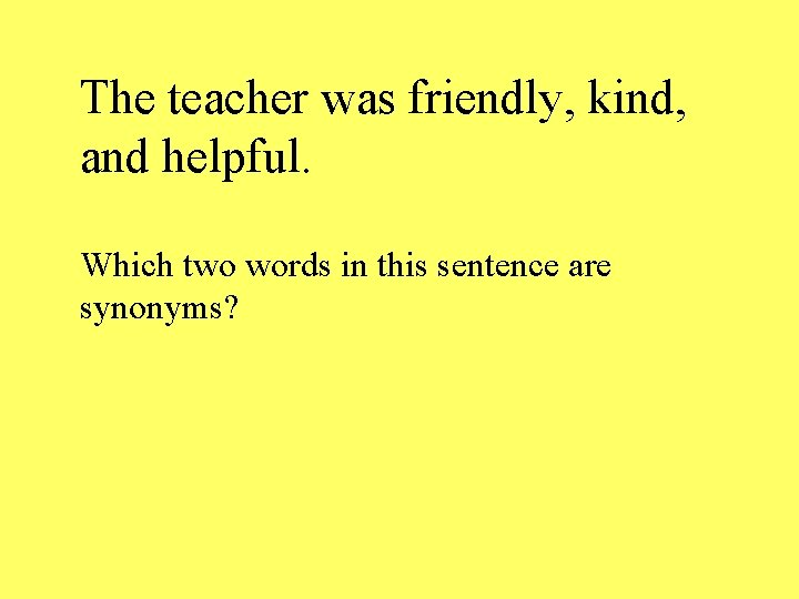 The teacher was friendly, kind, and helpful. Which two words in this sentence are