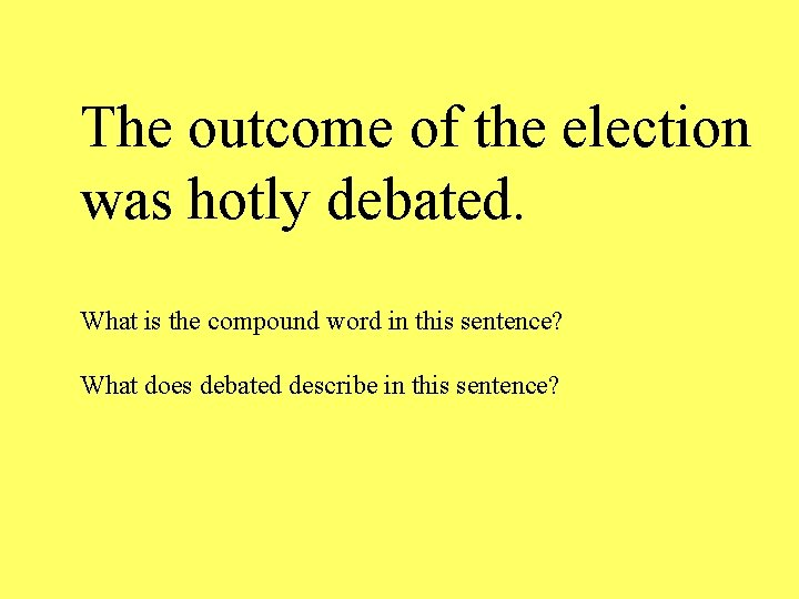 The outcome of the election was hotly debated. What is the compound word in