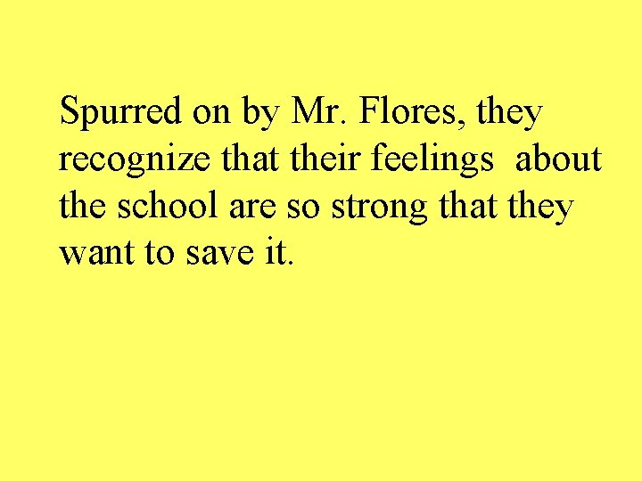 Spurred on by Mr. Flores, they recognize that their feelings about the school are