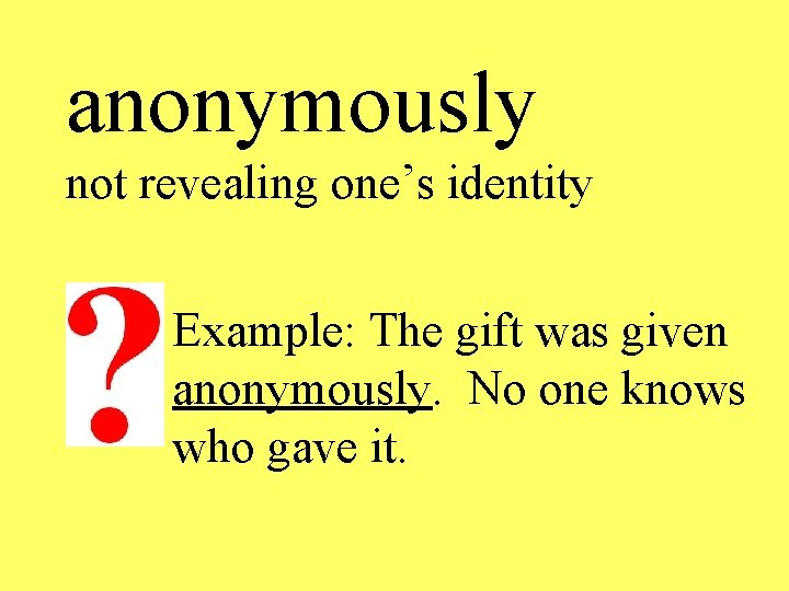 anonymously not revealing one's identity Example: The gift was given anonymously. No one knows