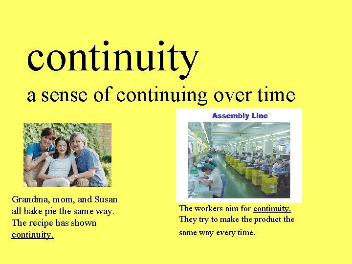 continuity a sense of continuing over time Grandma, mom, and Susan all bake pie