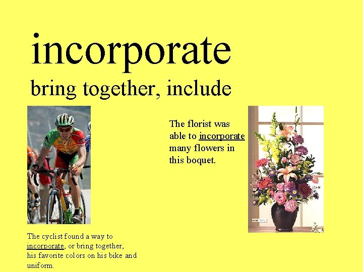 incorporate bring together, include The florist was able to incorporate many flowers in this