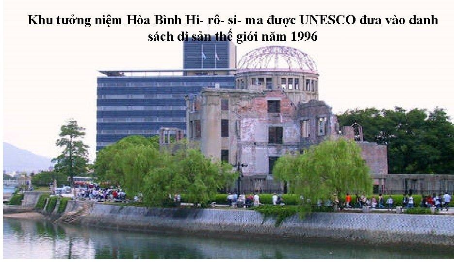 Khu tưởng niệm Hòa Bình Hi- rô- si- ma được UNESCO đưa vào danh