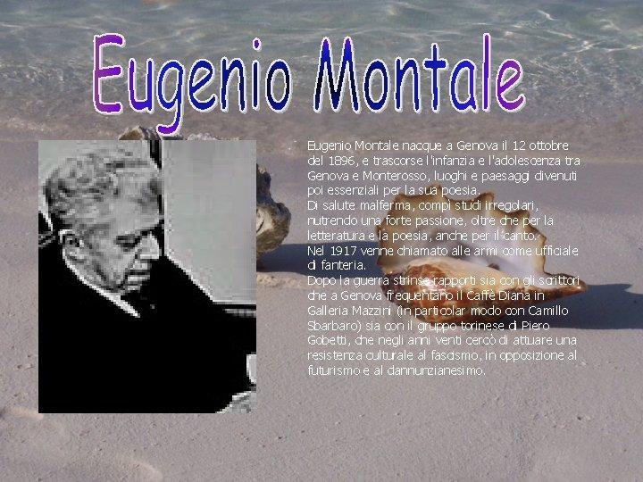 Eugenio Montale nacque a Genova il 12 ottobre del 1896, e trascorse l'infanzia e