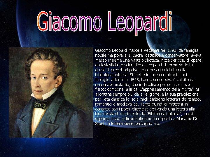 Giacomo Leopardi nasce a Recanati nel 1798, da famiglia nobile ma povera. Il padre,