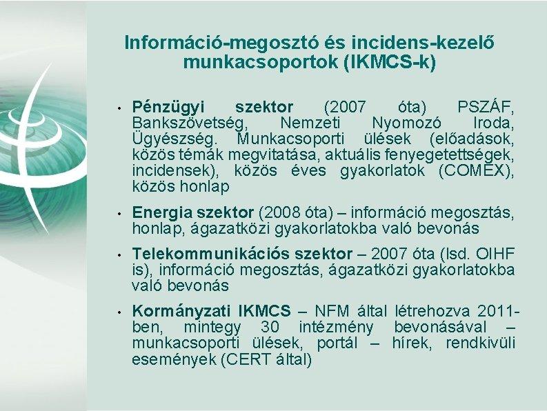 Információ-megosztó és incidens-kezelő munkacsoportok (IKMCS-k) • Pénzügyi szektor (2007 óta) PSZÁF, Bankszövetség, Nemzeti Nyomozó