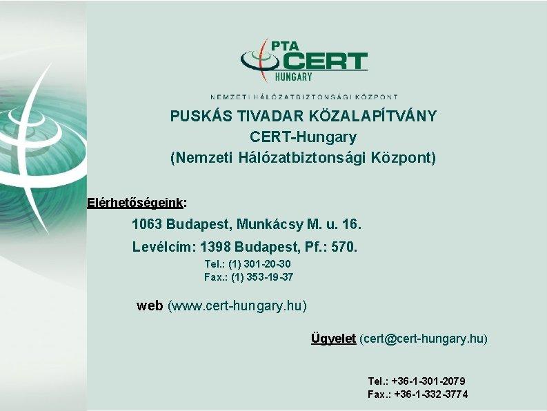 PUSKÁS TIVADAR KÖZALAPÍTVÁNY CERT-Hungary (Nemzeti Hálózatbiztonsági Központ) Elérhetőségeink: 1063 Budapest, Munkácsy M. u. 16.
