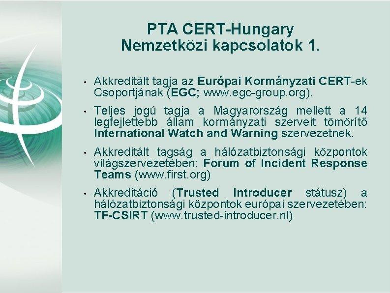 PTA CERT-Hungary Nemzetközi kapcsolatok 1. • Akkreditált tagja az Európai Kormányzati CERT-ek Csoportjának (EGC;