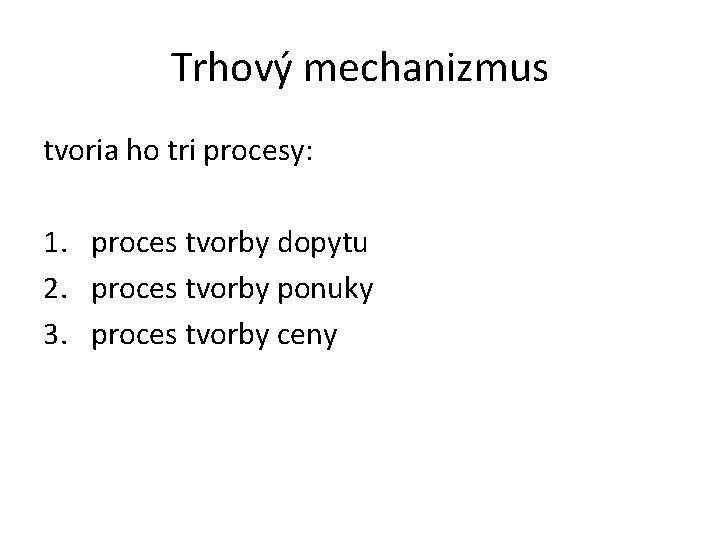 Trhový mechanizmus tvoria ho tri procesy: 1. proces tvorby dopytu 2. proces tvorby ponuky